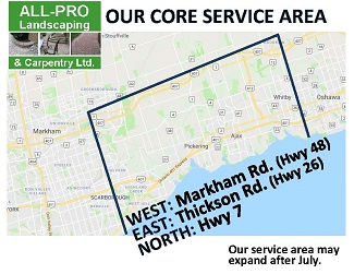 ALL-PRO Landscaping & Carpentry Core Service Area (March thru July): from Markham Rd./Hwy 48 in the west to Thickson Rd./Hwy 26 in the east, and as far north as Hwy 7